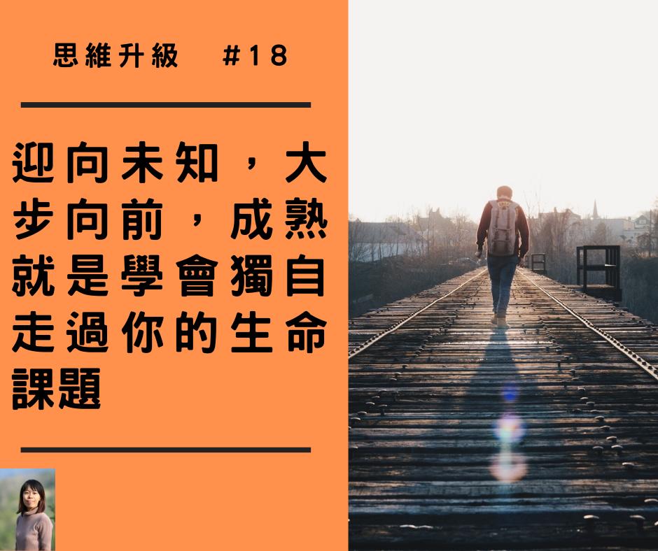【思維升級 #18】迎向未知,大步向前,成熟就是學會獨自走過你的生命課題